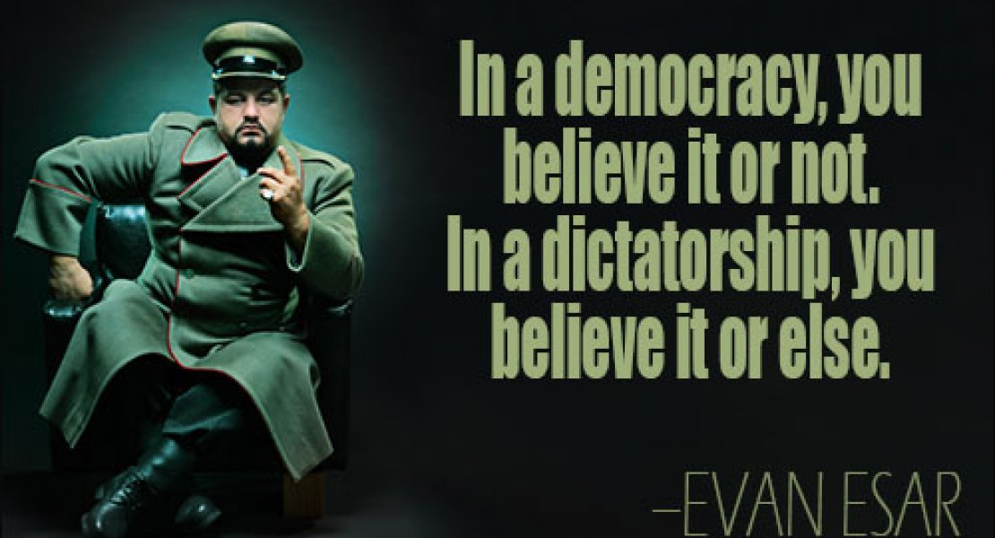 In a democracy, you can believe it or not. In a dictatorship, you believe it or else